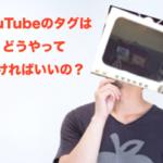 YouTube(ユーチューブ)動画タグの正しい設定方法、4つの秘訣