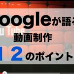 集客動画制作のたの12のポイントをGoogleから聞きました